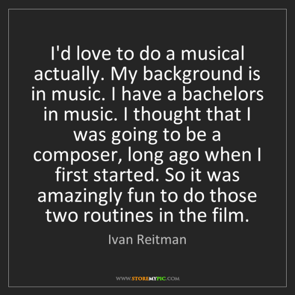 Ivan Reitman: I'd love to do a musical actually. My background is in...