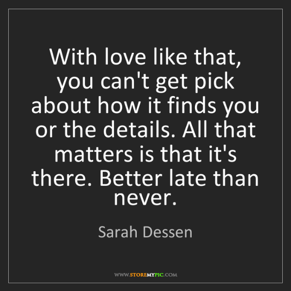 Sarah Dessen: With love like that, you can't get pick about how it...