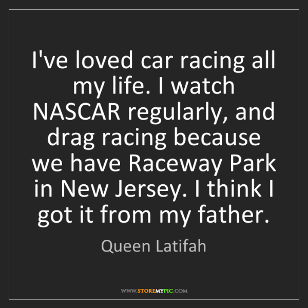Queen Latifah: I've loved car racing all my life. I watch NASCAR regularly,...