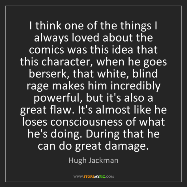 Hugh Jackman: I think one of the things I always loved about the comics...