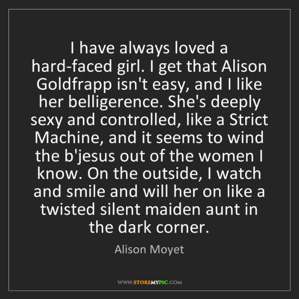 Alison Moyet: I have always loved a hard-faced girl. I get that Alison...