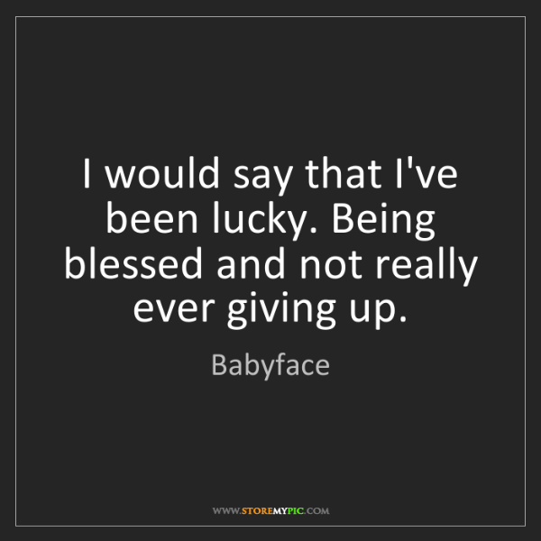 Babyface: I would say that I've been lucky. Being blessed and not...