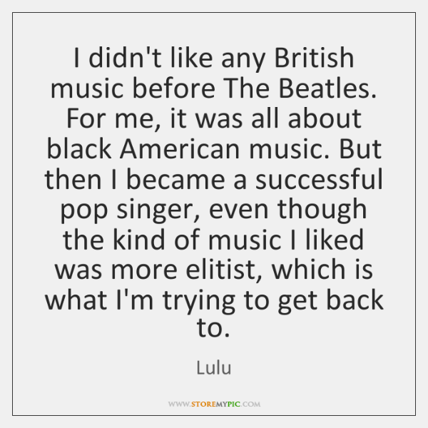 I didn't like any British music before The Beatles. For me, it ...