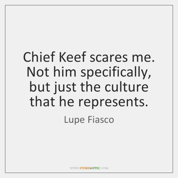 Chief Keef scares me. Not him specifically, but just the culture that ...