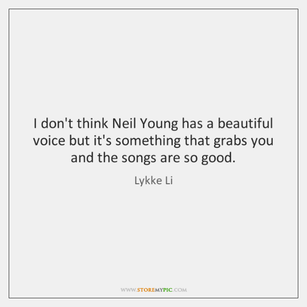 I don't think Neil Young has a beautiful voice but it's something ...