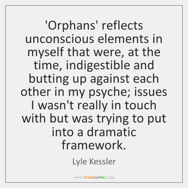 'Orphans' reflects unconscious elements in myself that were, at the time, indigestible ...