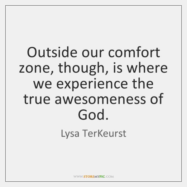 Outside our comfort zone, though, is where we experience the true awesomeness ...
