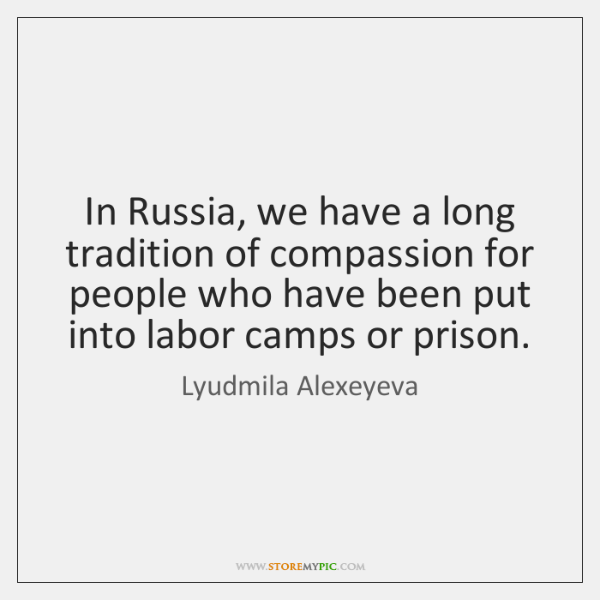 In Russia, we have a long tradition of compassion for people who ...