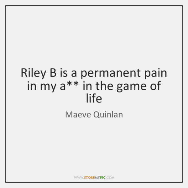 Riley B is a permanent pain in my a** in the game ...