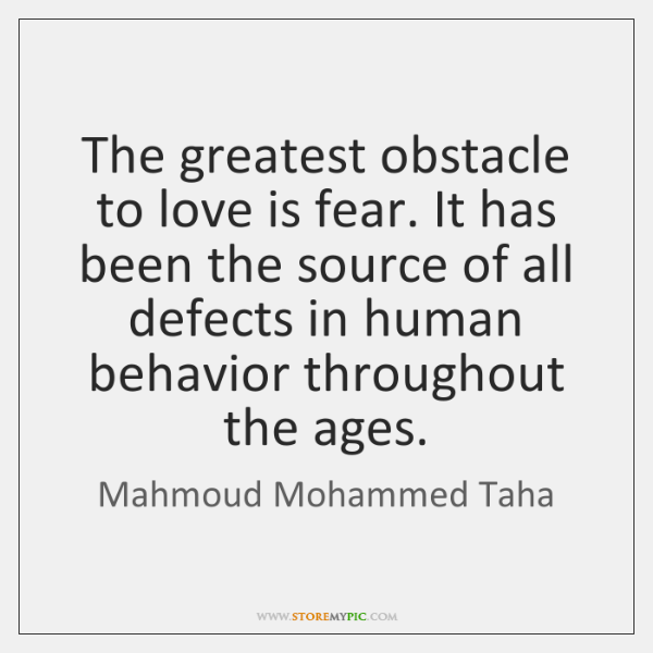 The greatest obstacle to love is fear. It has been the source ...