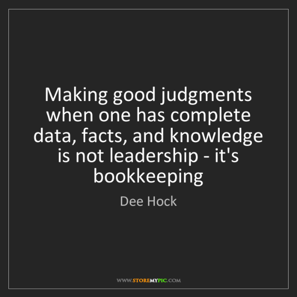 Dee Hock: Making good judgments when one has complete data, facts,...