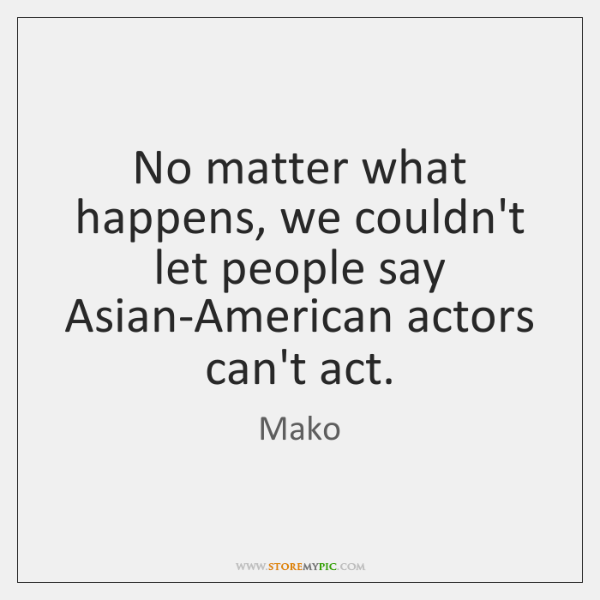No matter what happens, we couldn't let people say Asian-American actors can't ...