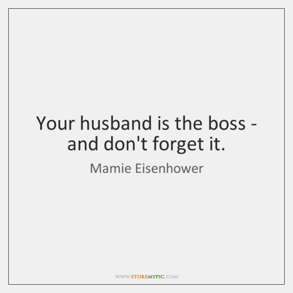 Your husband is the boss - and don't forget it.