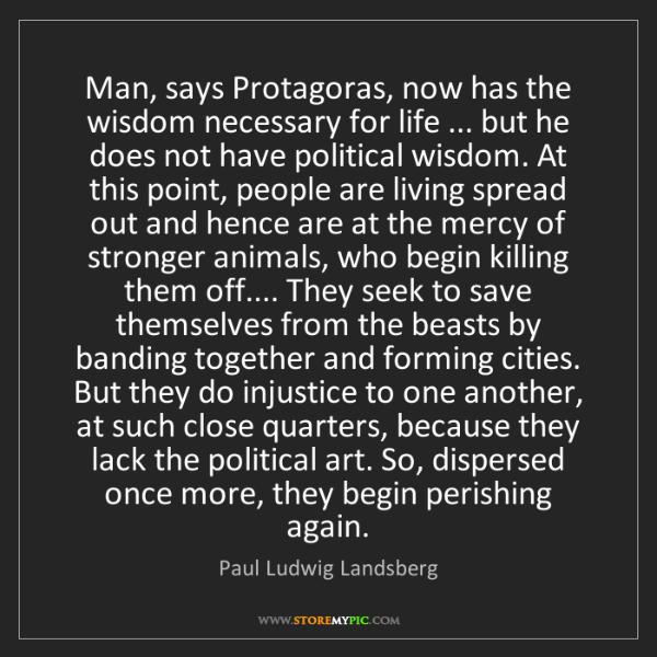 Paul Ludwig Landsberg: Man, says Protagoras, now has the wisdom necessary for...
