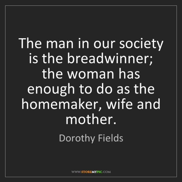 Dorothy Fields: The man in our society is the breadwinner; the woman...