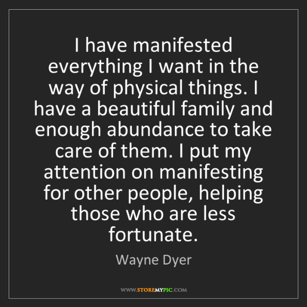 Wayne Dyer: I have manifested everything I want in the way of physical...
