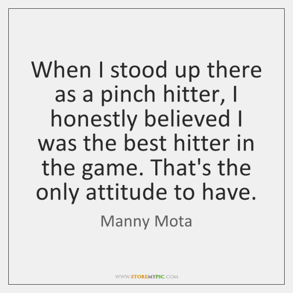 When I stood up there as a pinch hitter, I honestly believed ...