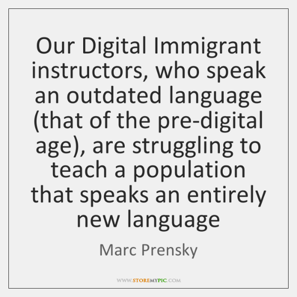 Our Digital Immigrant instructors, who speak an outdated language (that of the ...