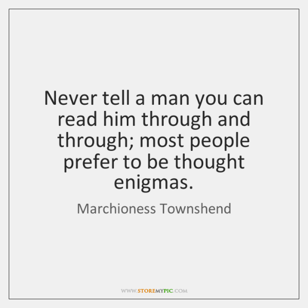 Never tell a man you can read him through and through; most ...
