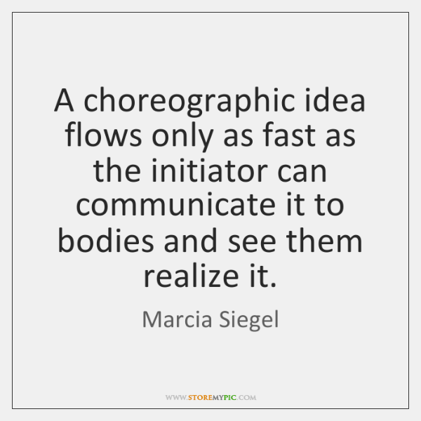 A choreographic idea flows only as fast as the initiator can communicate ...