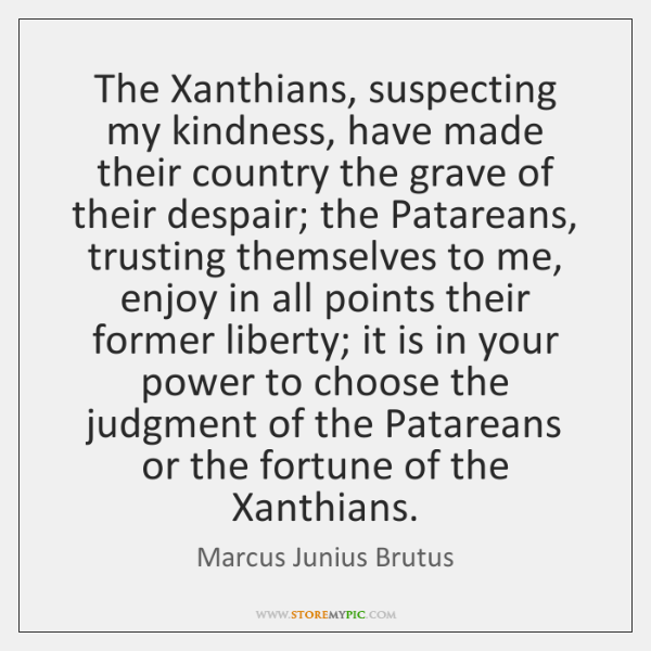 The Xanthians, suspecting my kindness, have made their country the grave of ...