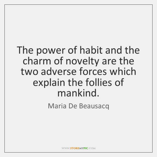 The power of habit and the charm of novelty are the two ...