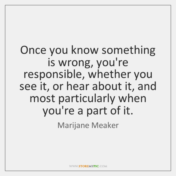 Once you know something is wrong, you're responsible, whether you see it, ...