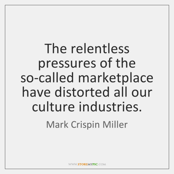 The relentless pressures of the so-called marketplace have distorted all our culture ...