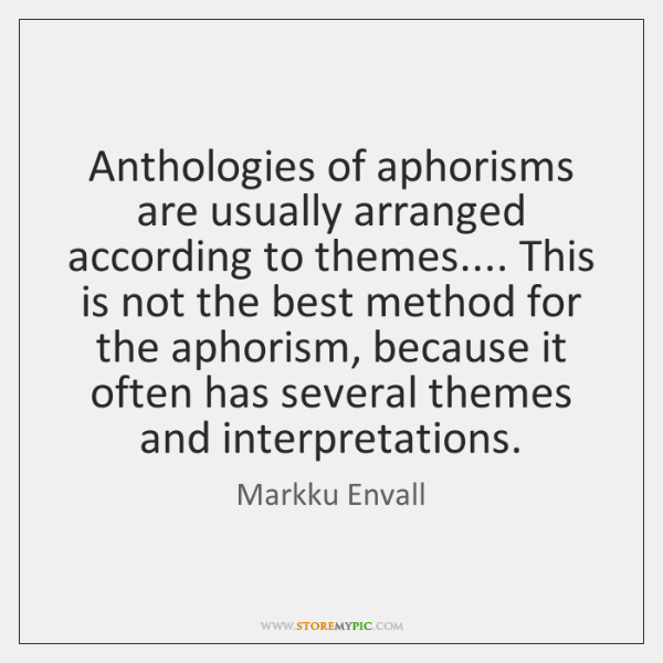 Anthologies of aphorisms are usually arranged according to themes.... This is not ...