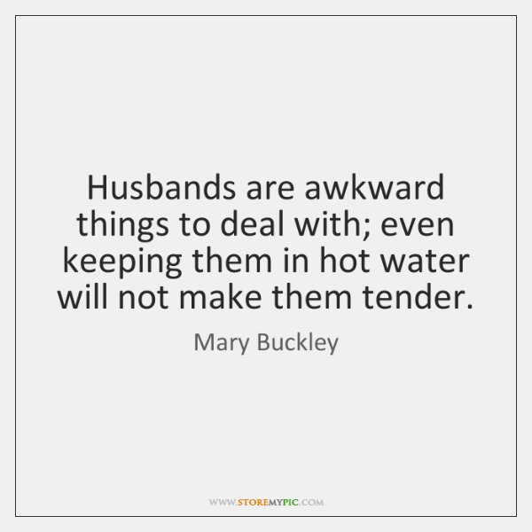 Husbands are awkward things to deal with; even keeping them in hot ...