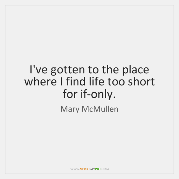 I've gotten to the place where I find life too short for ...