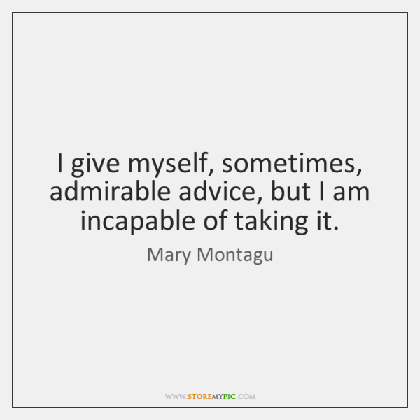 I give myself, sometimes, admirable advice, but I am incapable of taking ...
