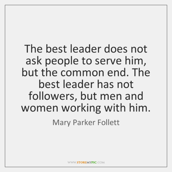 The best leader does not ask people to serve him, but the ...