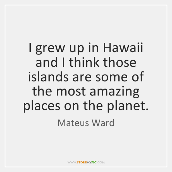 I grew up in Hawaii and I think those islands are some ...