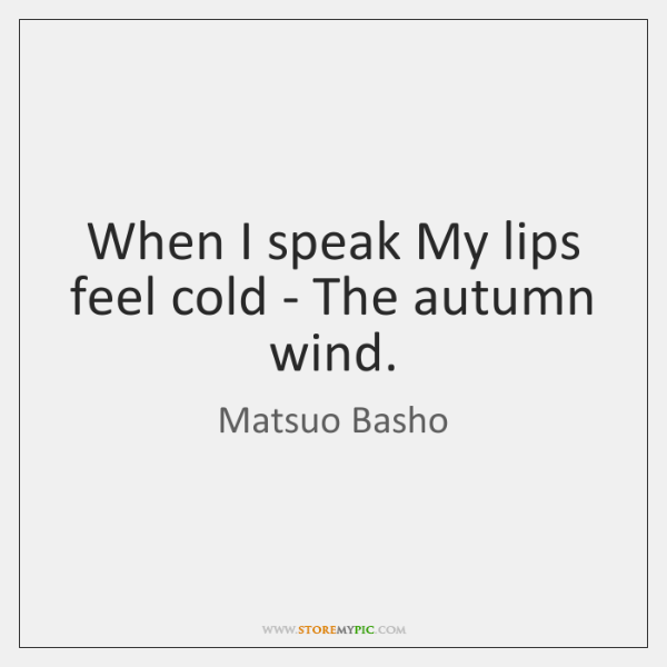 When I speak My lips feel cold - The autumn wind.