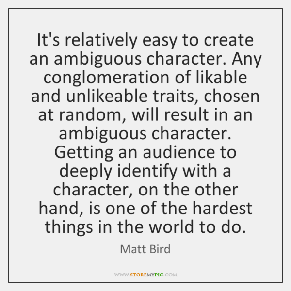 It's relatively easy to create an ambiguous character. Any conglomeration of likable ...