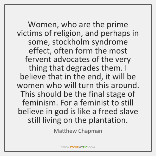 Women, who are the prime victims of religion, and perhaps in some, ...