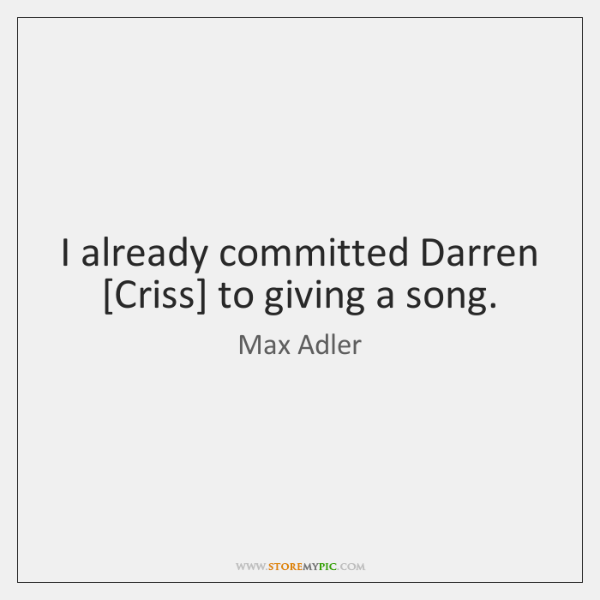 I already committed Darren [Criss] to giving a song.