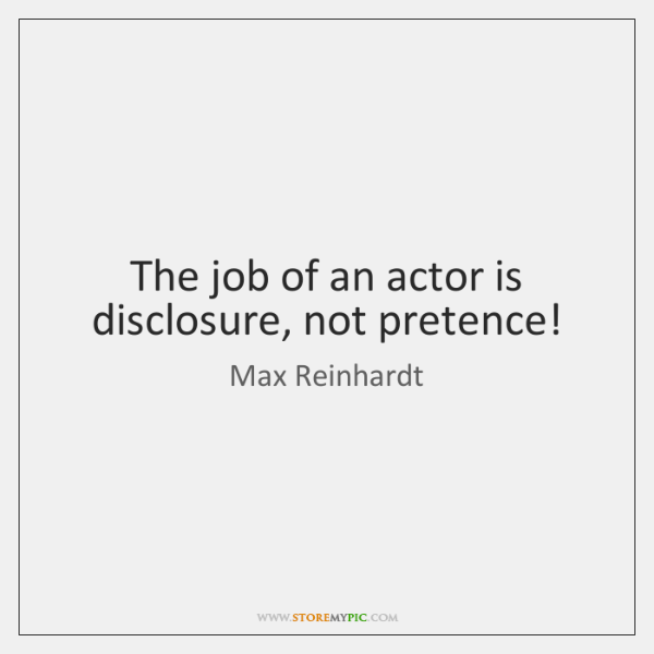 The job of an actor is disclosure, not pretence!
