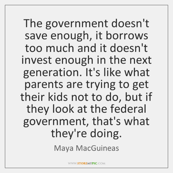 The government doesn't save enough, it borrows too much and it doesn't ...