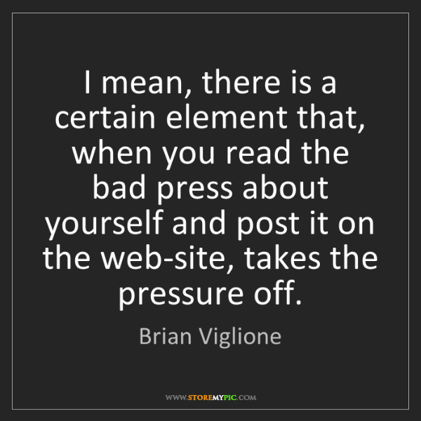 Brian Viglione: I mean, there is a certain element that, when you read...