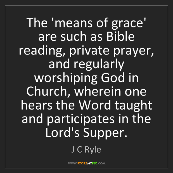 J C Ryle: The 'means of grace' are such as Bible reading, private...