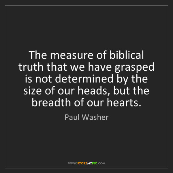 Paul Washer: The measure of biblical truth that we have grasped is...