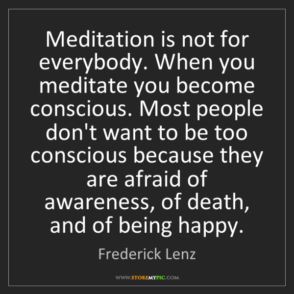 Frederick Lenz: Meditation is not for everybody. When you meditate you...