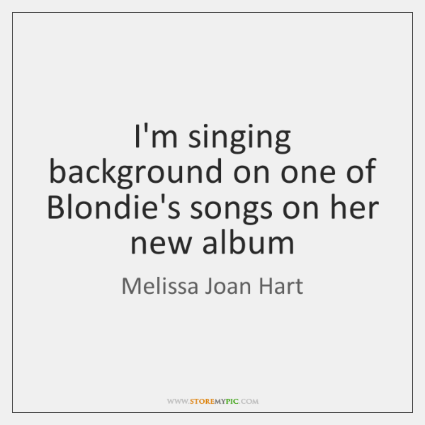I'm singing background on one of Blondie's songs on her new album
