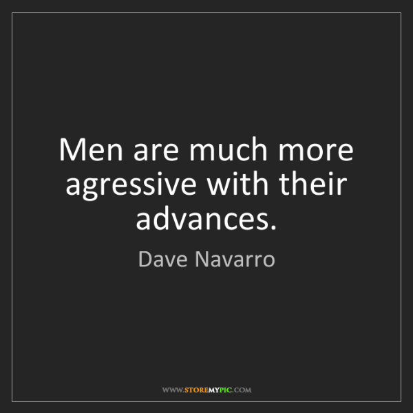 Dave Navarro: Men are much more agressive with their advances.