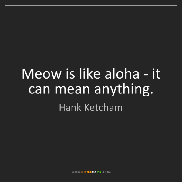 Hank Ketcham: Meow is like aloha - it can mean anything.