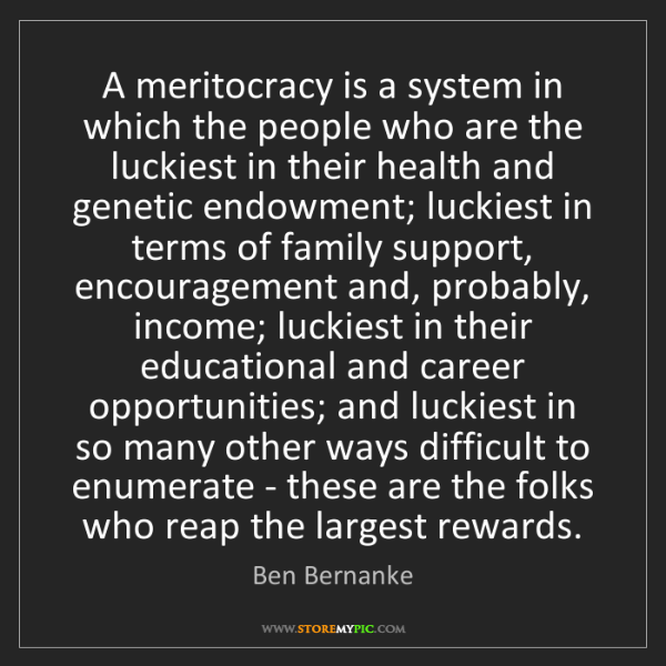 Ben Bernanke: A meritocracy is a system in which the people who are...
