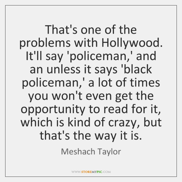 That's one of the problems with Hollywood. It'll say 'policeman,' and ...