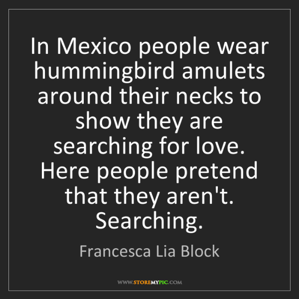 Francesca Lia Block: In Mexico people wear hummingbird amulets around their...